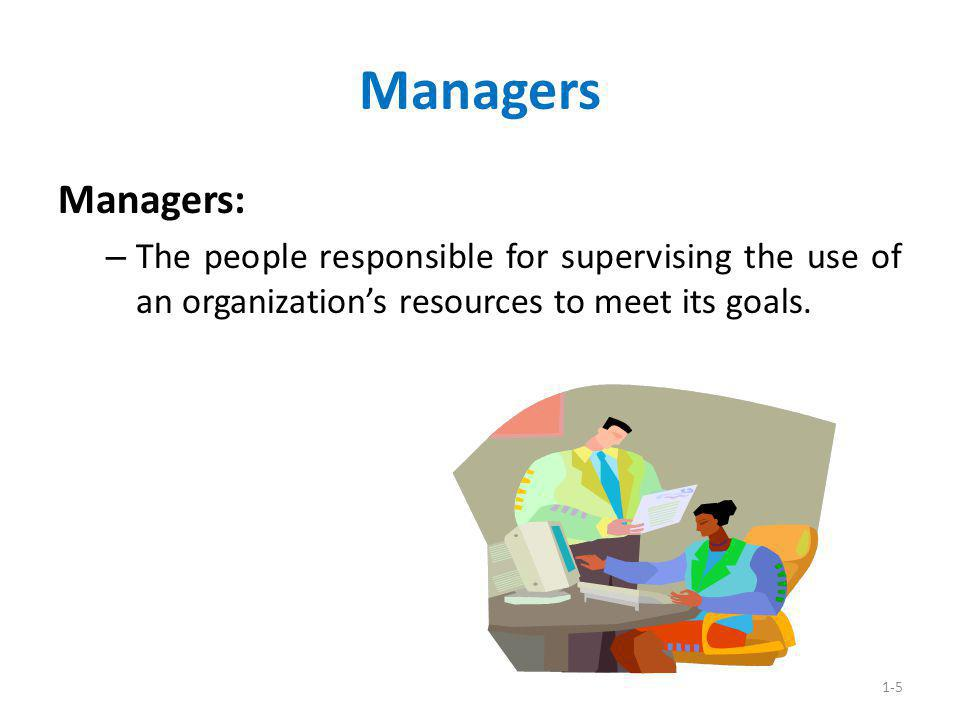 Managers Managers: The people responsible for supervising the use of an organization's resources to meet its goals.