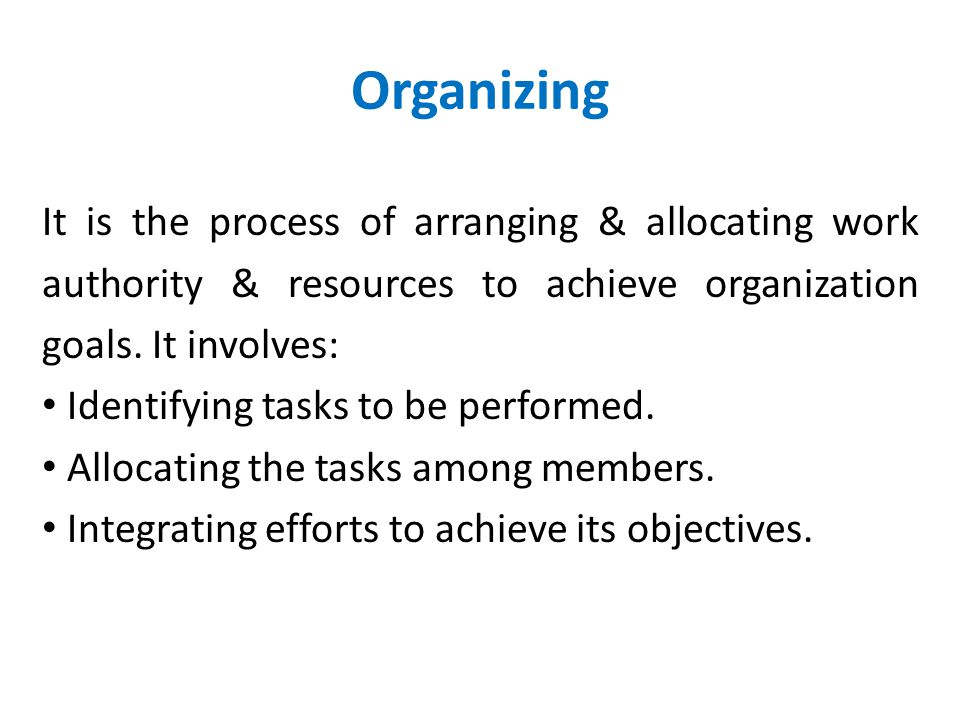 Organizing It is the process of arranging & allocating work authority & resources to achieve organization goals. It involves: