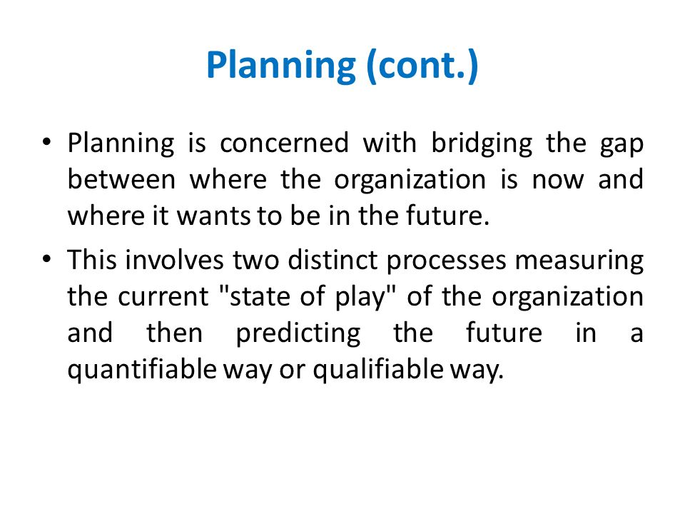 Planning (cont.) Planning is concerned with bridging the gap between where the organization is now and where it wants to be in the future.