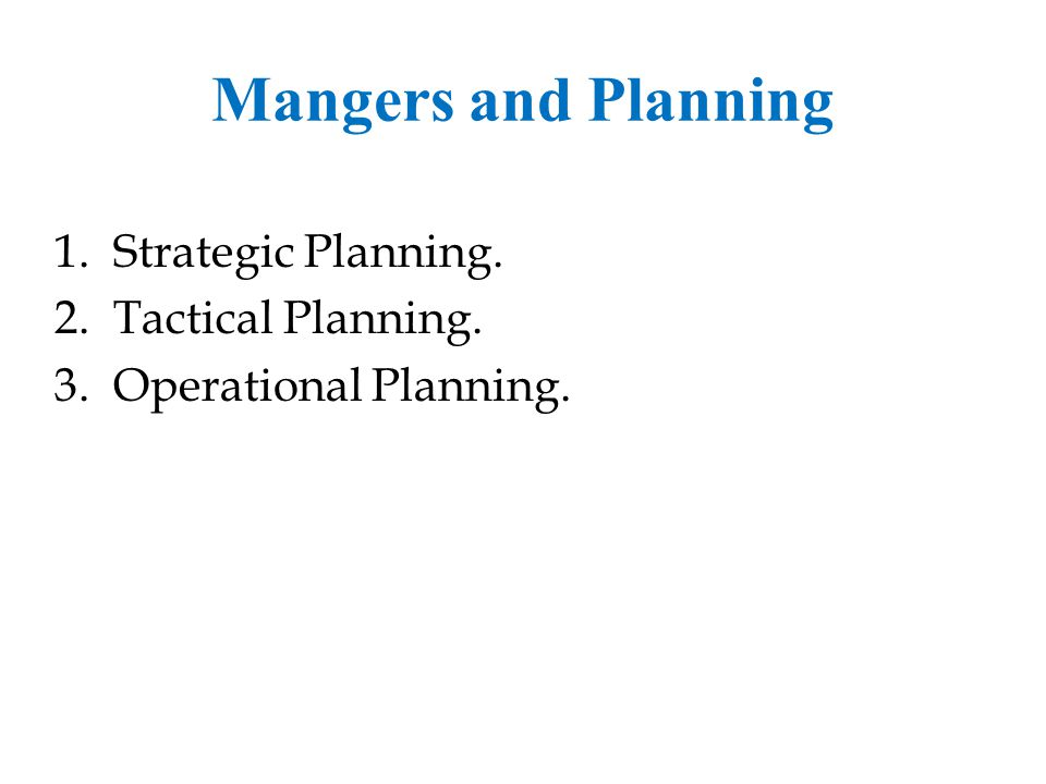 Mangers and Planning Strategic Planning. Tactical Planning.