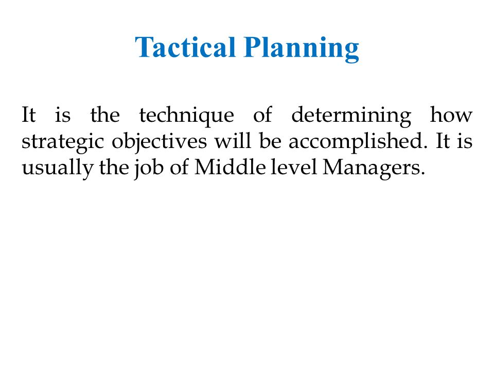 Tactical Planning It is the technique of determining how strategic objectives will be accomplished.