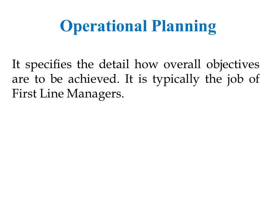 Operational Planning It specifies the detail how overall objectives are to be achieved.