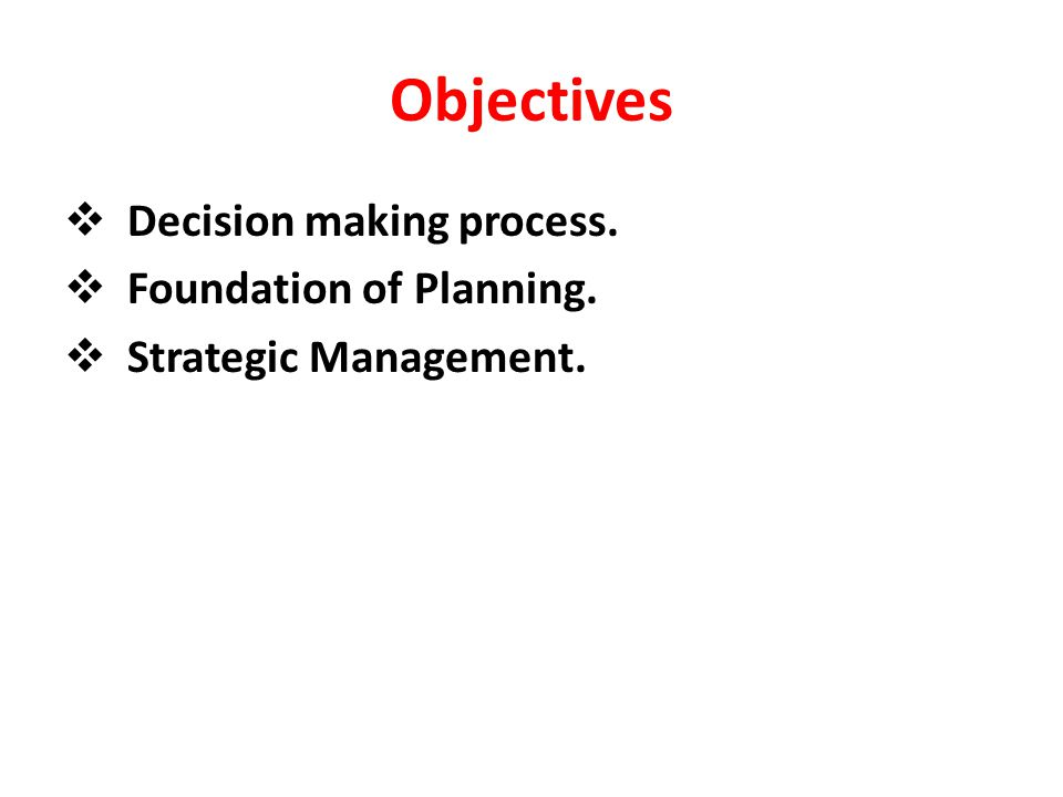Objectives Decision making process. Foundation of Planning.