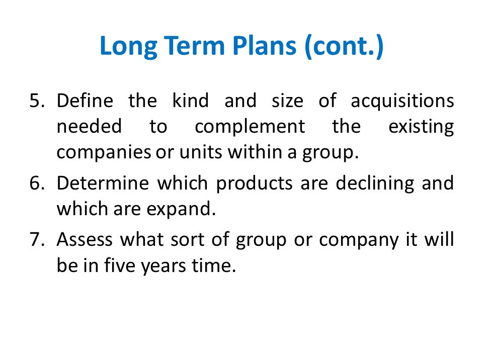 Long Term Plans (cont.) Define the kind and size of acquisitions needed to complement the existing companies or units within a group.