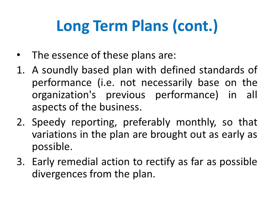 Long Term Plans (cont.) The essence of these plans are: