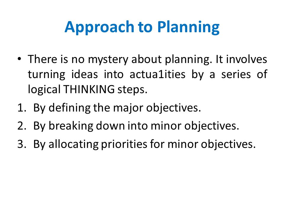 Approach to Planning There is no mystery about planning. It involves turning ideas into actua1ities by a series of logical THINKING steps.