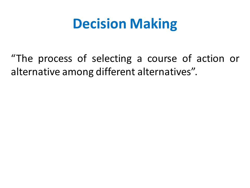 Decision Making The process of selecting a course of action or alternative among different alternatives .