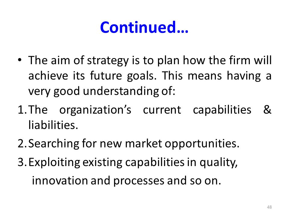 Continued… The aim of strategy is to plan how the firm will achieve its future goals. This means having a very good understanding of: