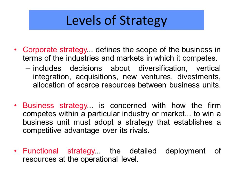 Levels of Strategy Corporate strategy... defines the scope of the business in terms of the industries and markets in which it competes.