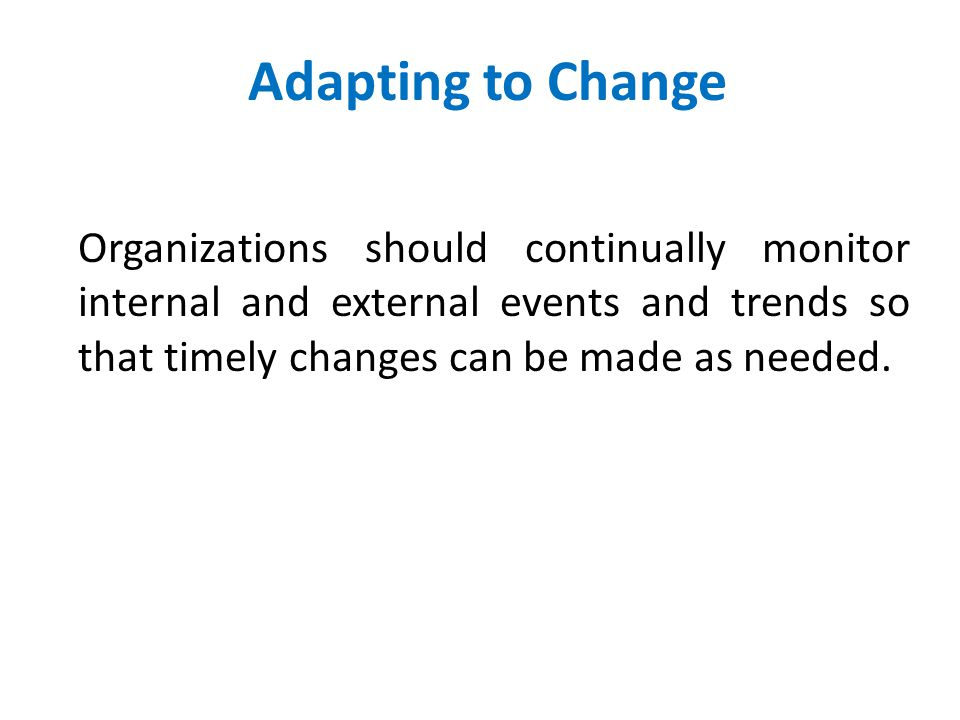Adapting to Change Organizations should continually monitor internal and external events and trends so that timely changes can be made as needed.