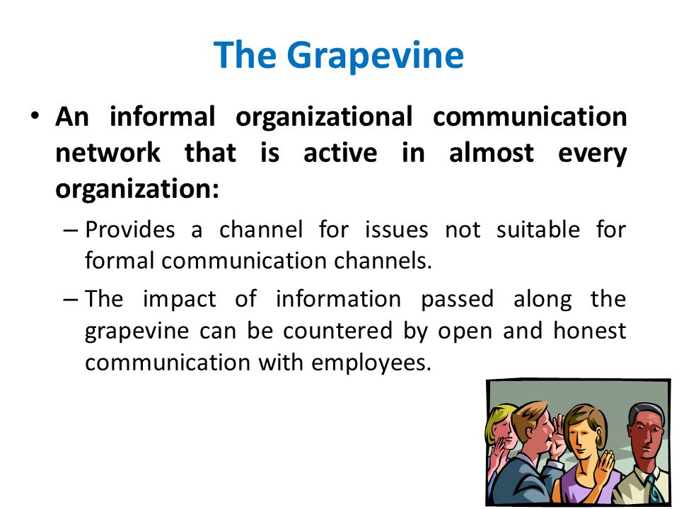 The Grapevine An informal organizational communication network that is active in almost every organization: