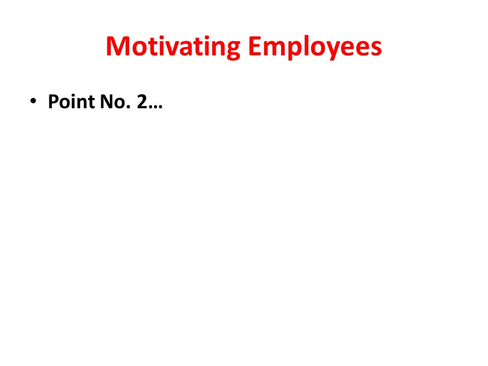 Motivating Employees Point No. 2…