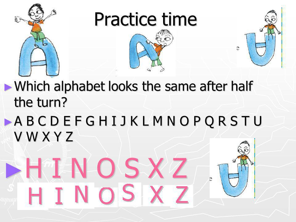 Practice time Which alphabet looks the same after half the turn A B C D E F G H I J K L M N O P Q R S T U V W X Y Z.