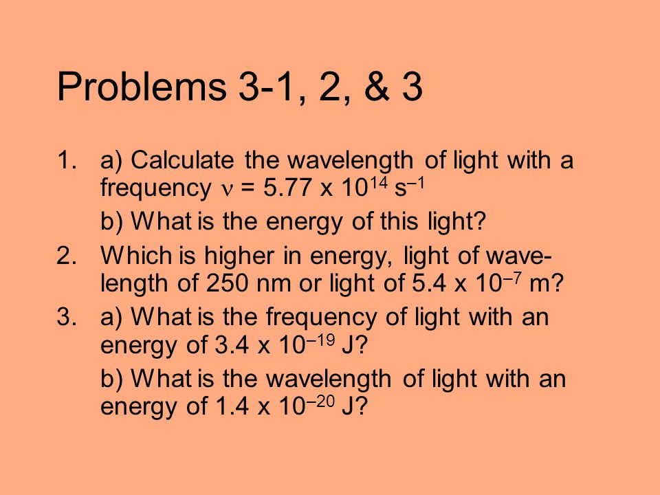 Problems 3-1, 2, & 3 a) Calculate the wavelength of light with a frequency  = 5.77 x 1014 s–1. b) What is the energy of this light