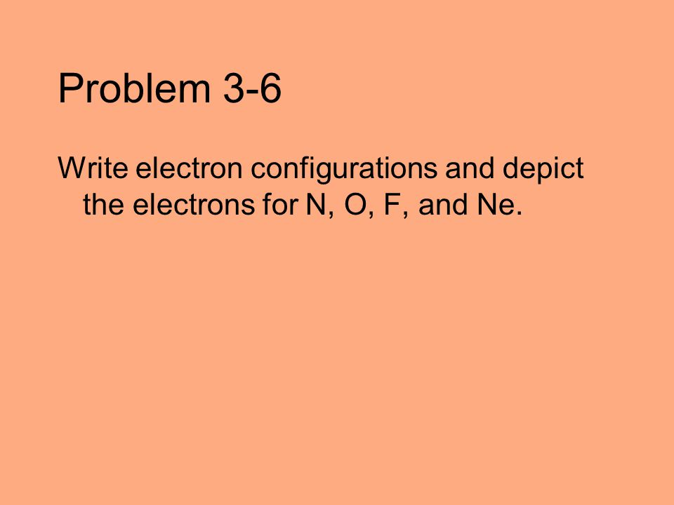 Problem 3-6 Write electron configurations and depict the electrons for N, O, F, and Ne.