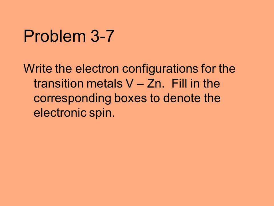 Problem 3-7 Write the electron configurations for the transition metals V – Zn.