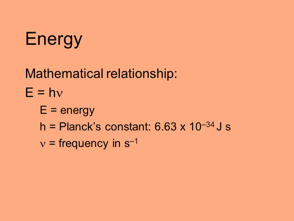 Energy Mathematical relationship: E = h E = energy