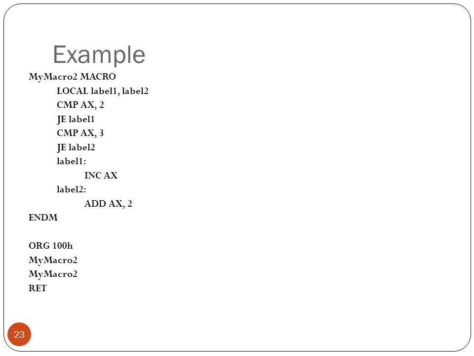 Example MyMacro2 MACRO LOCAL label1, label2 CMP AX, 2 JE label1 CMP AX, 3 JE label2 label1: INC AX label2: ADD AX, 2 ENDM ORG 100h MyMacro2 RET