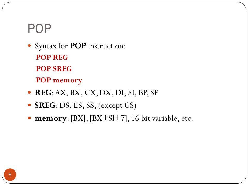 POP Syntax for POP instruction: REG: AX, BX, CX, DX, DI, SI, BP, SP