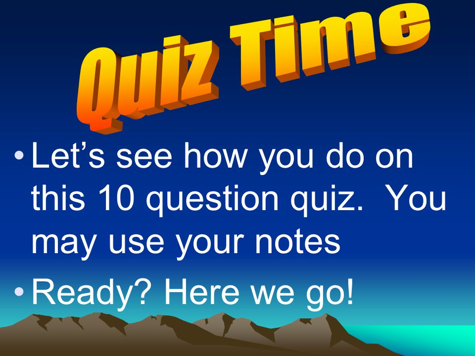 Let's see how you do on this 10 question quiz. You may use your notes