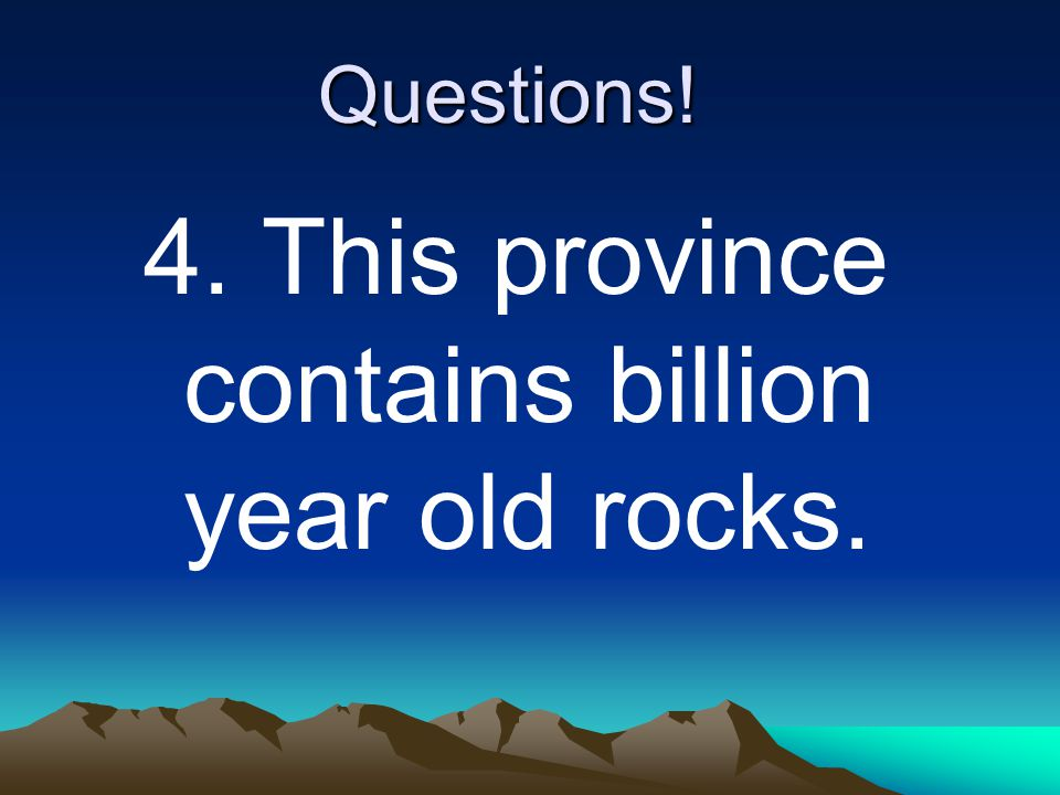 4. This province contains billion year old rocks.