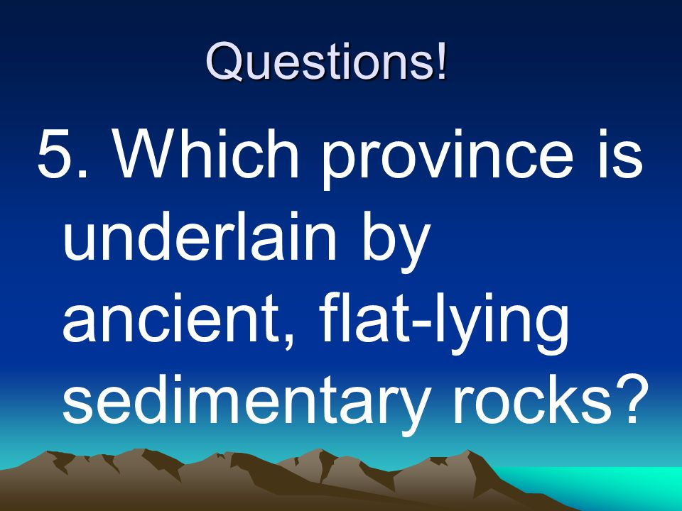 Questions! 5. Which province is underlain by ancient, flat-lying sedimentary rocks