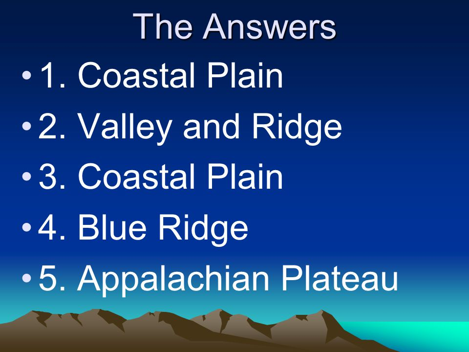 The Answers 1. Coastal Plain. 2. Valley and Ridge.