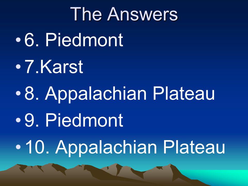 The Answers 6. Piedmont 7.Karst 8. Appalachian Plateau 9. Piedmont 10. Appalachian Plateau