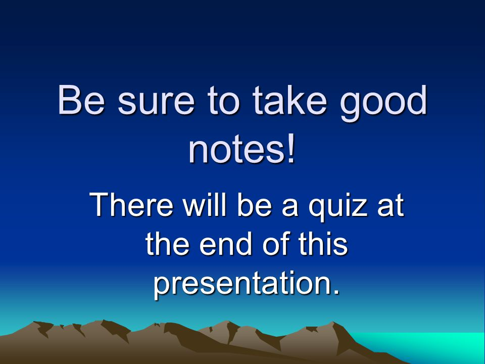 Be sure to take good notes!