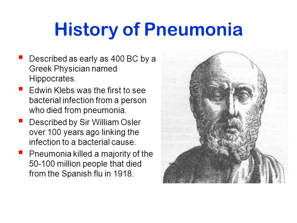 History of Pneumonia Described as early as 400 BC by a Greek Physician named Hippocrates.
