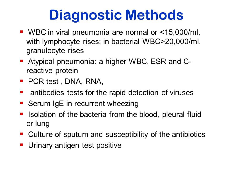 Diagnostic Methods WBC in viral pneumonia are normal or <15,000/ml, with lymphocyte rises; in bacterial WBC>20,000/ml, granulocyte rises.