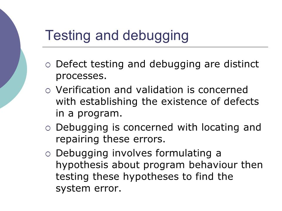 Testing and debugging Defect testing and debugging are distinct processes.
