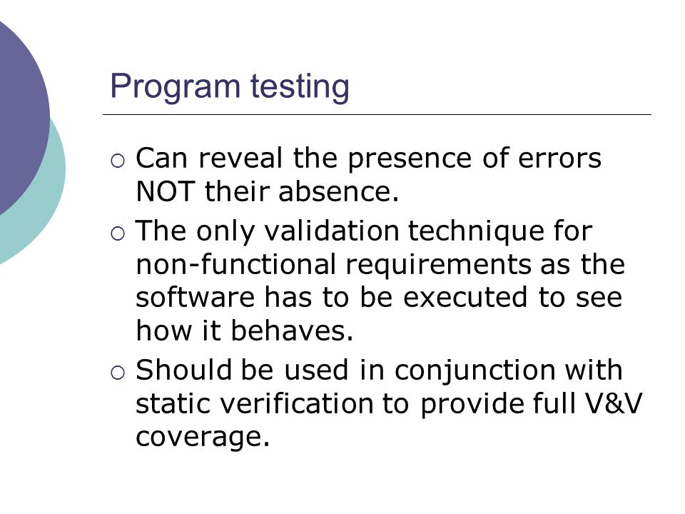 Program testing Can reveal the presence of errors NOT their absence.