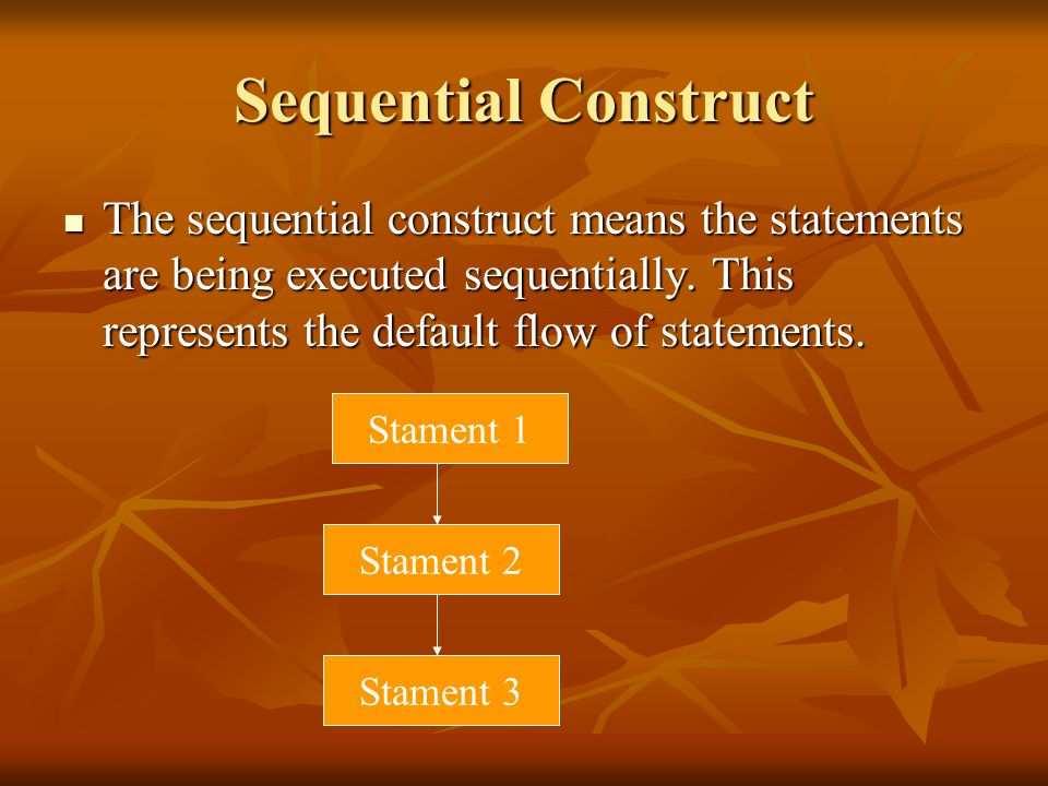 Sequential Construct The sequential construct means the statements are being executed sequentially. This represents the default flow of statements.