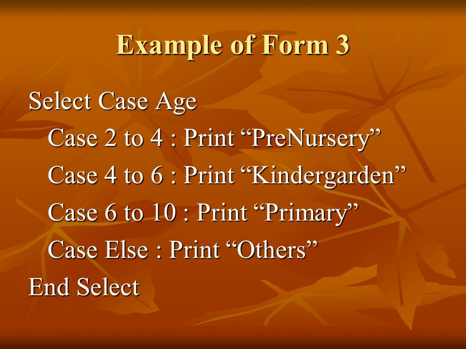 Example of Form 3 Select Case Age Case 2 to 4 : Print PreNursery