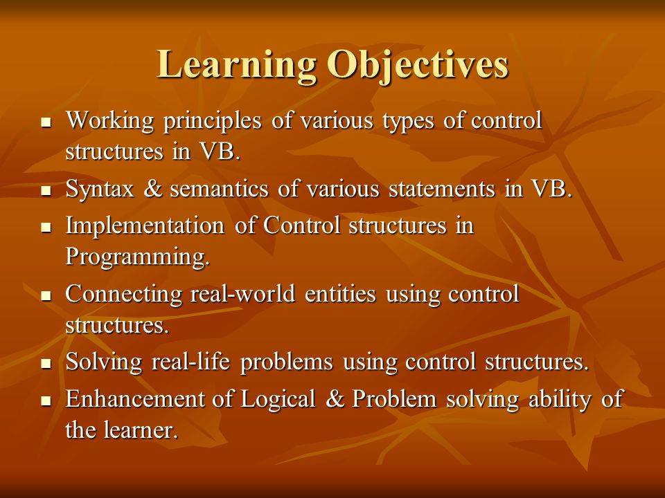Learning Objectives Working principles of various types of control structures in VB. Syntax & semantics of various statements in VB.