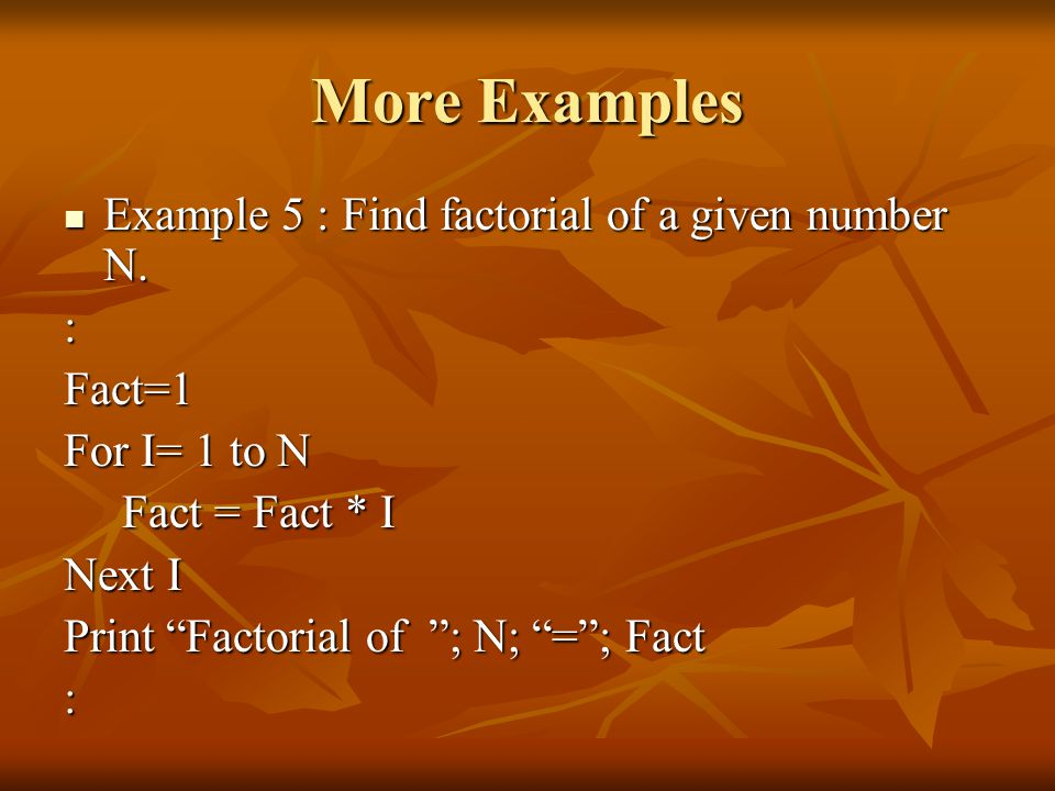 More Examples Example 5 : Find factorial of a given number N. : Fact=1