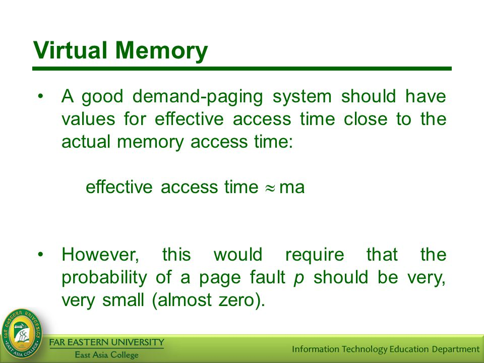 Virtual Memory A good demand-paging system should have values for effective access time close to the actual memory access time:
