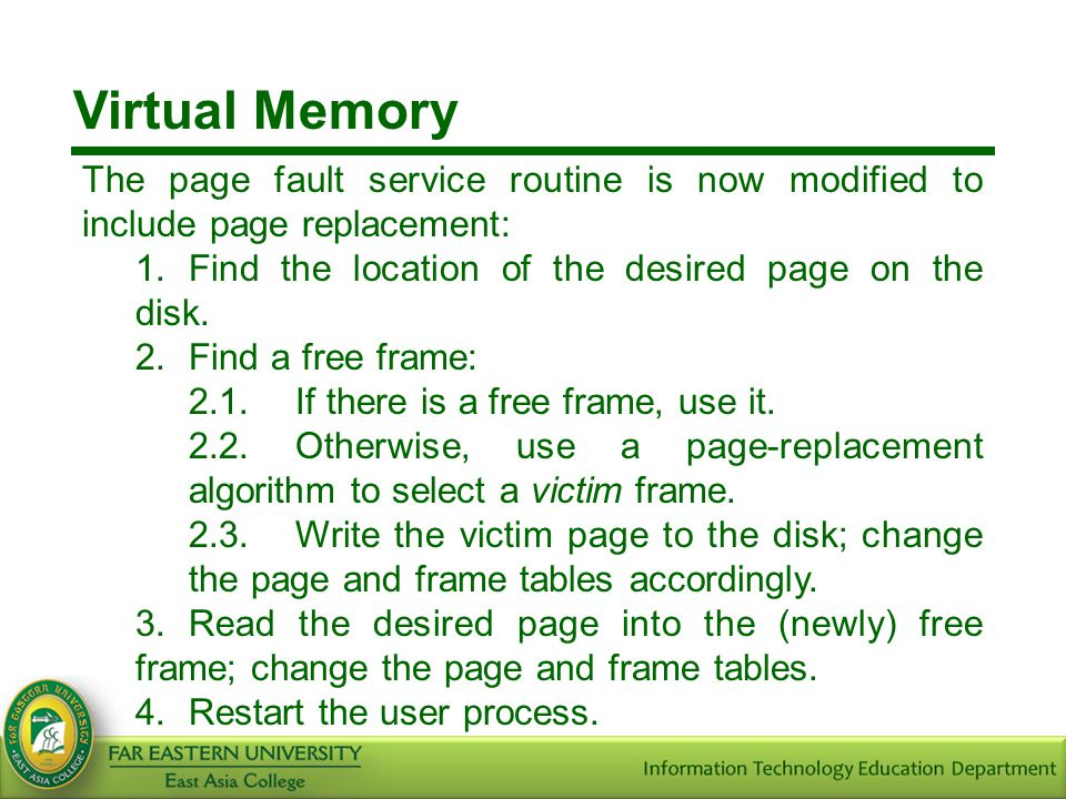 Virtual Memory The page fault service routine is now modified to include page replacement: 1. Find the location of the desired page on the disk.