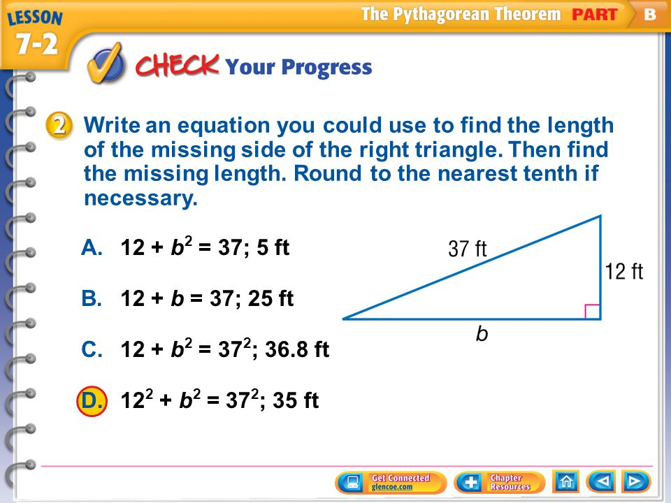 Write an equation you could use to find the length of the missing side of the right triangle. Then find the missing length. Round to the nearest tenth if necessary.