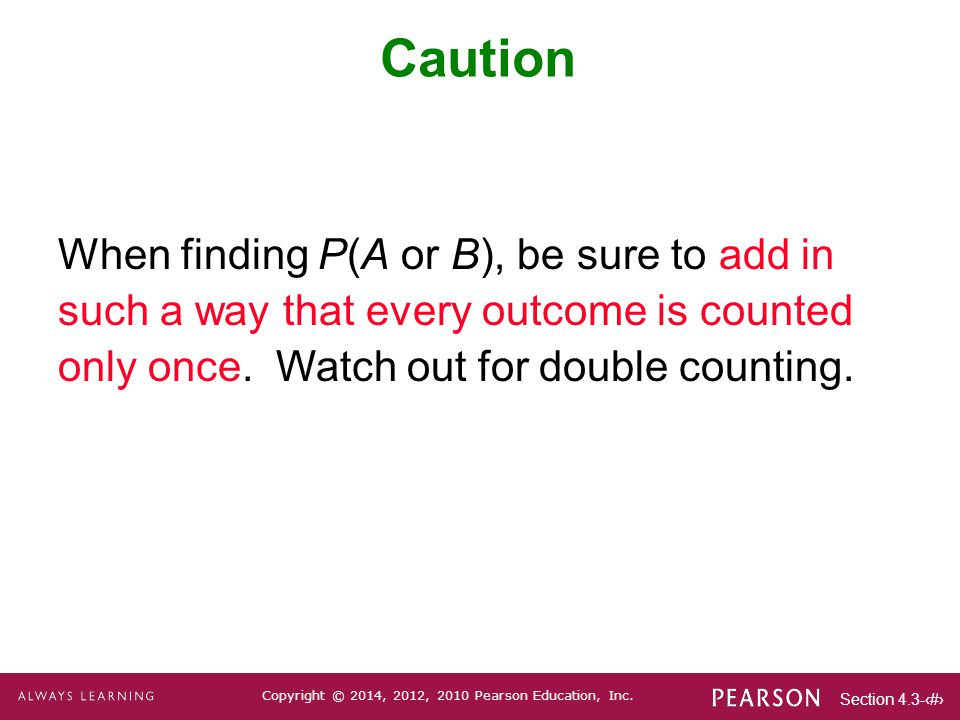 Caution When finding P(A or B), be sure to add in such a way that every outcome is counted only once.