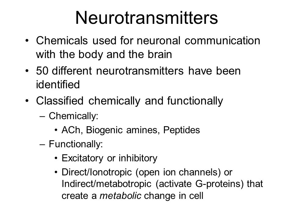 Neurotransmitters Chemicals used for neuronal communication with the body and the brain. 50 different neurotransmitters have been identified.