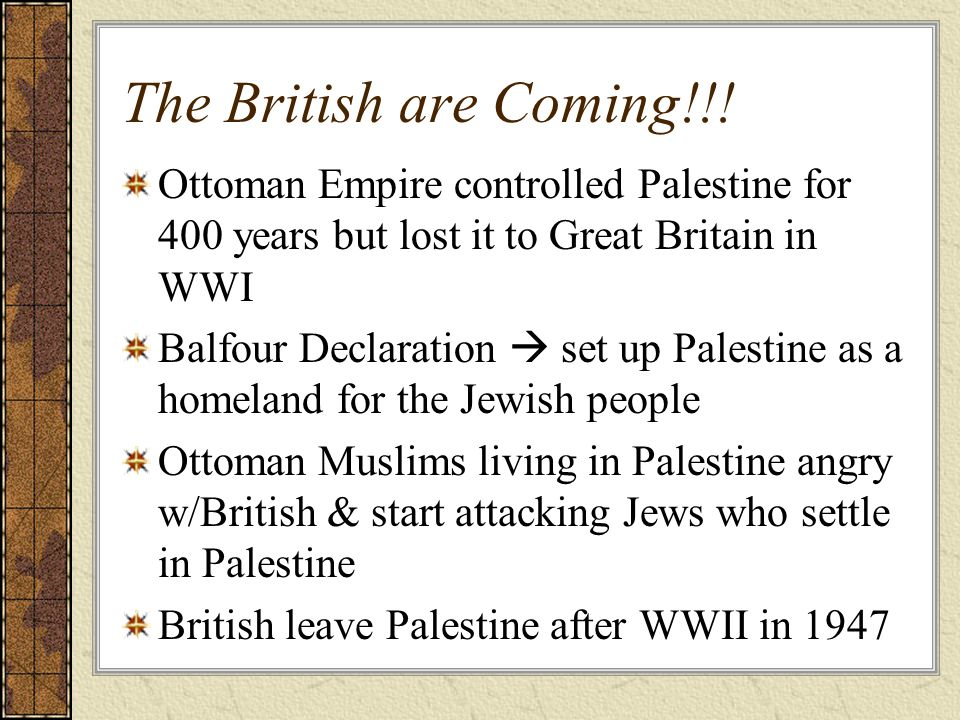 The British are Coming!!! Ottoman Empire controlled Palestine for 400 years but lost it to Great Britain in WWI.