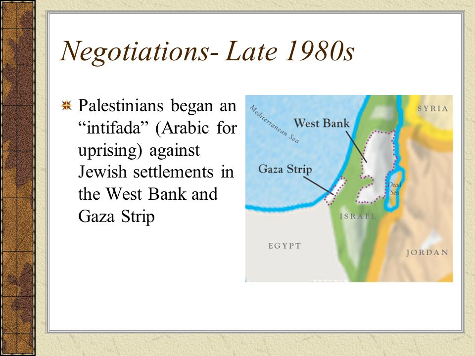 Negotiations- Late 1980s Palestinians began an intifada (Arabic for uprising) against Jewish settlements in the West Bank and Gaza Strip.