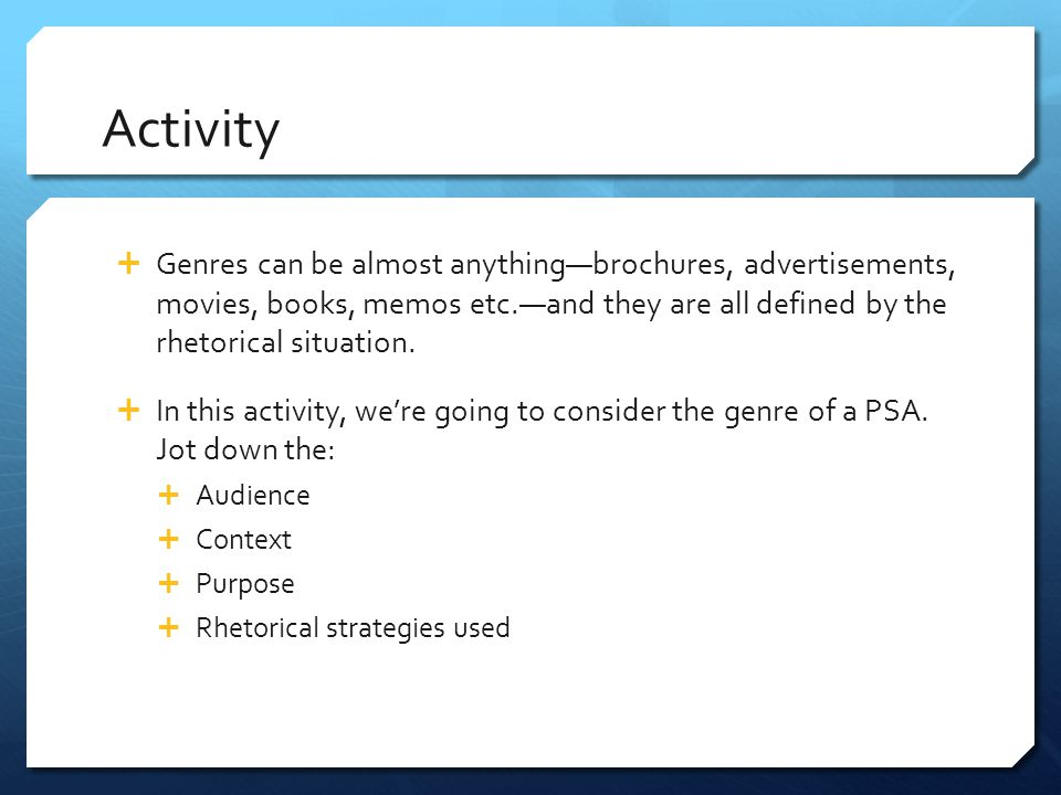Activity Genres can be almost anything—brochures, advertisements, movies, books, memos etc.—and they are all defined by the rhetorical situation.