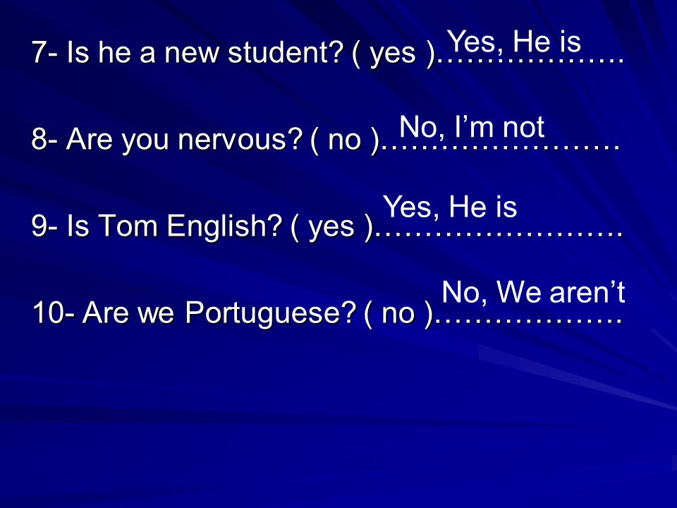 Yes, He is 7- Is he a new student ( yes )………………. 8- Are you nervous ( no )…………………… 9- Is Tom English ( yes )…………………….