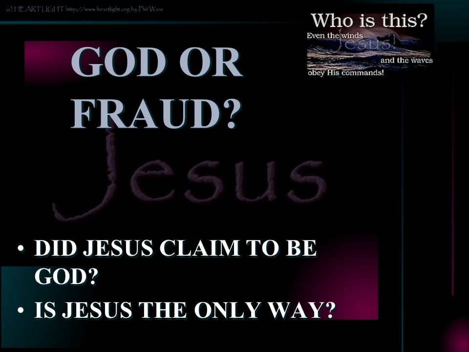 GOD OR FRAUD DID JESUS CLAIM TO BE GOD IS JESUS THE ONLY WAY AFTER