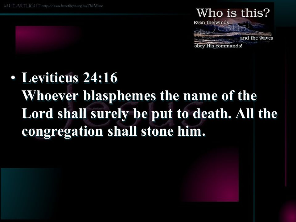Leviticus 24:16 Whoever blasphemes the name of the Lord shall surely be put to death. All the congregation shall stone him.
