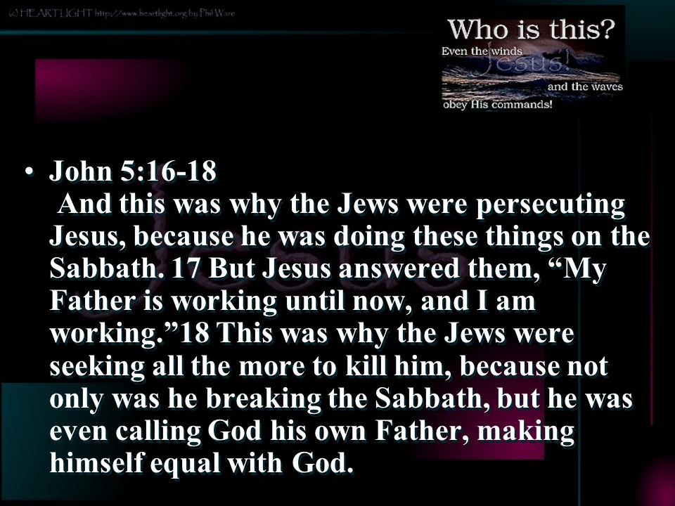 John 5:16-18 And this was why the Jews were persecuting Jesus, because he was doing these things on the Sabbath.