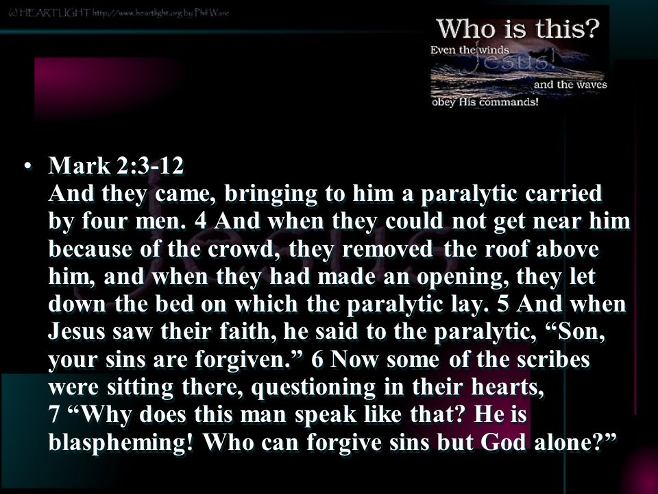 Mark 2:3-12 And they came, bringing to him a paralytic carried by four men.